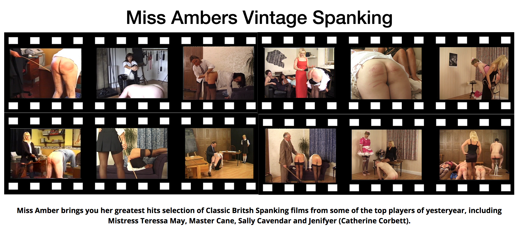 Miss Amber brings you her greatest hits selection of Classic Britsh Spanking films from some of the top players of yesteryear, including Mistress Teressa May, Master Cane, Sally Cavendar and Jenifyer (Catherine Corbett).
